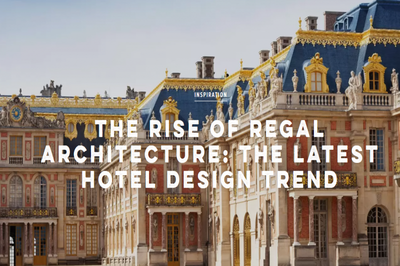 The Rise Of Regal Architecture: The Latest Hotel Design Trend